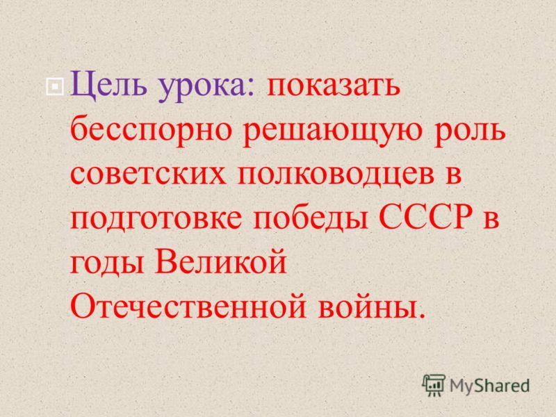 Цель урока : показать бесспорно решающую роль советских полководцев в подготовке победы СССР в годы Великой Отечественной войны.