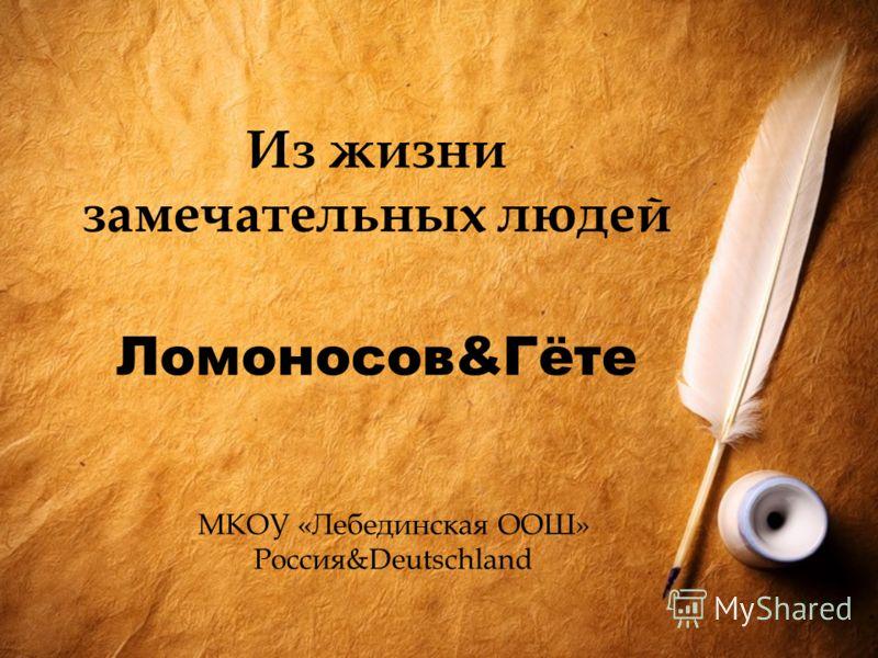 Из жизни замечательных людей Ломоносов&Гёте МКОУ «Лебединская ООШ» Россия&Deutschland