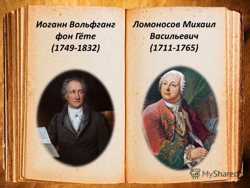 Ломоносов Михаил Васильевич (1711-1765) Иоганн Вольфганг фон Гёте (1749-1832)