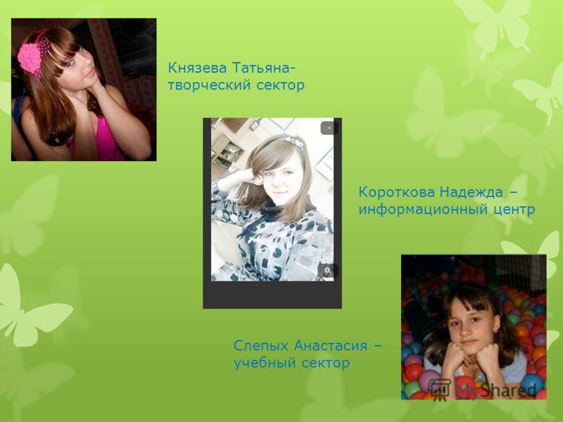 Князева Татьяна- творческий сектор Слепых Анастасия – учебный сектор Короткова Надежда – информационный центр