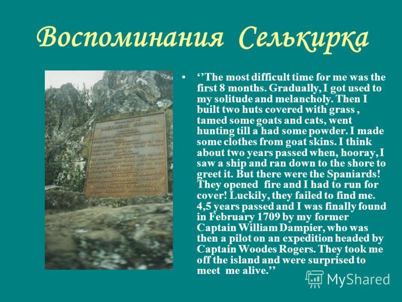 Воспоминания Селькирка The most difficult time for me was the first 8 months. Gradually, I got used to my solitude and melancholy. Then I built two huts covered with grass, tamed some goats and cats, went hunting till a had some powder. I made some c