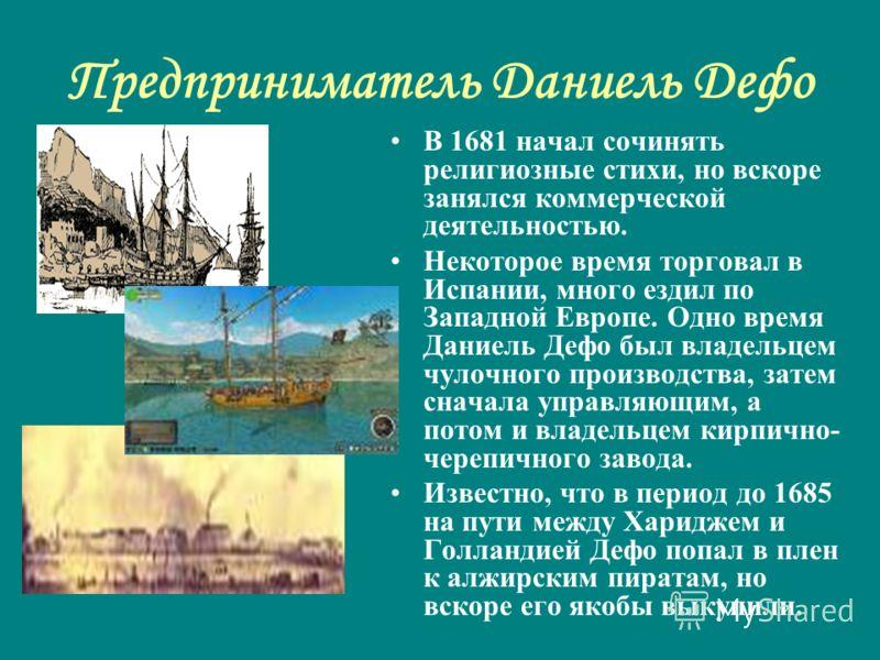 Предприниматель Даниель Дефо В 1681 начал сочинять религиозные стихи, но вскоре занялся коммерческой деятельностью. Некоторое время торговал в Испании, много ездил по Западной Европе. Одно время Даниель Дефо был владельцем чулочного производства, зат