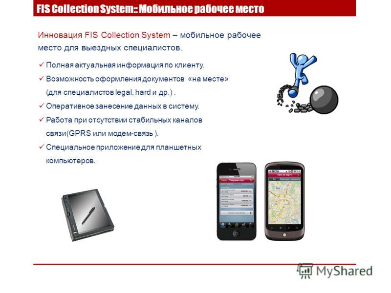 Инновация FIS Collection System – мобильное рабочее место для выездных специалистов. Полная актуальная информация по клиенту. Возможность оформления документов «на месте» (для специалистов legal, hard и др.). Оперативное занесение данных в систему. Р