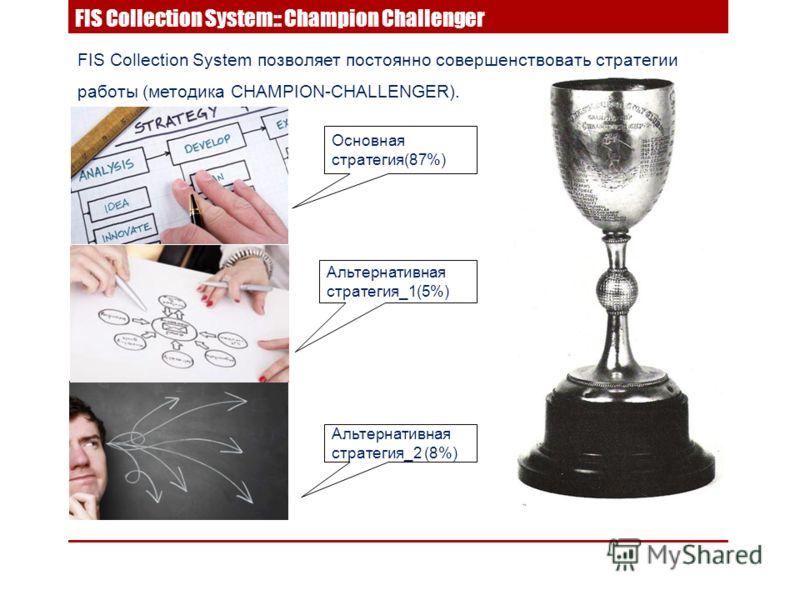 FIS Collection System позволяет постоянно совершенствовать стратегии работы (методика CHAMPION-CHALLENGER). Основная стратегия(87%) Альтернативная стратегия_2 (8%) Альтернативная стратегия_1(5%) FIS Collection System:: Champion Challenger