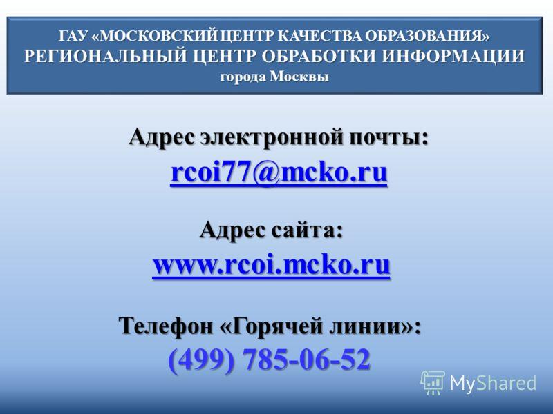 ГАУ «МОСКОВСКИЙ ЦЕНТР КАЧЕСТВА ОБРАЗОВАНИЯ» РЕГИОНАЛЬНЫЙ ЦЕНТР ОБРАБОТКИ ИНФОРМАЦИИ города Москвы Адрес электронной почты: rcoi77@mcko.ru rcoi77@mcko.ru Адрес сайта: www.rcoi.mcko.ru www.rcoi.mcko.ru www.rcoi.mcko.ru Телефон «Горячей линии»: (499) 78