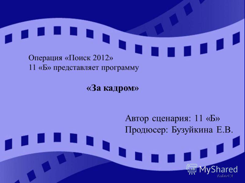 Операция «Поиск 2012» 11 «Б» представляет программу «За кадром» Автор сценария: 11 «Б» Продюсер: Бузуйкина Е.В.