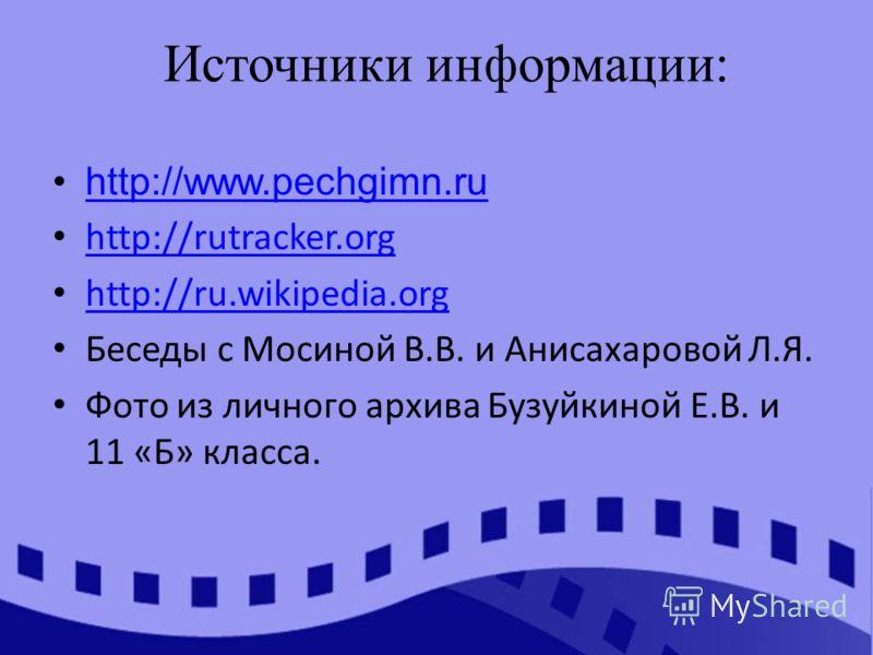 http://www.pechgimn.ru http://rutracker.org http://ru.wikipedia.org Беседы с Мосиной В.В. и Анисахаровой Л.Я. Фото из личного архива Бузуйкиной Е.В. и 11 «Б» класса. Источники информации: