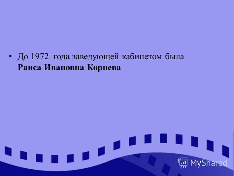 До 1972 года заведующей кабинетом была Раиса Ивановна Корнева