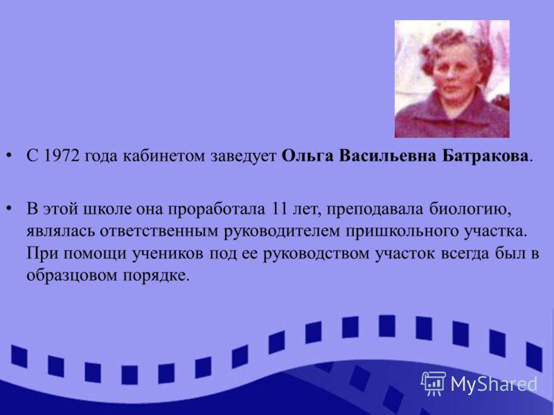 С 1972 года кабинетом заведует Ольга Васильевна Батракова. В этой школе она проработала 11 лет, преподавала биологию, являлась ответственным руководителем пришкольного участка. При помощи учеников под ее руководством участок всегда был в образцовом п