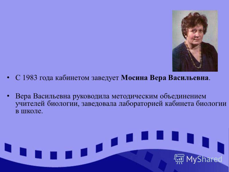 С 1983 года кабинетом заведует Мосина Вера Васильевна. Вера Васильевна руководила методическим объединением учителей биологии, заведовала лабораторией кабинета биологии в школе.