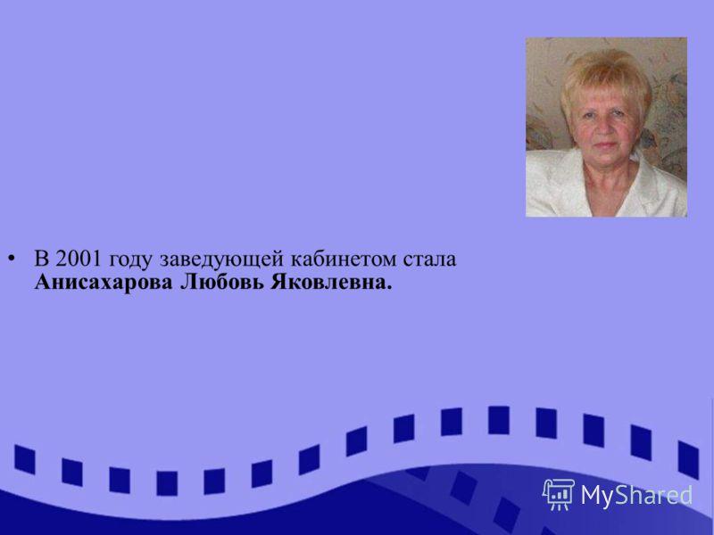 В 2001 году заведующей кабинетом стала Анисахарова Любовь Яковлевна.