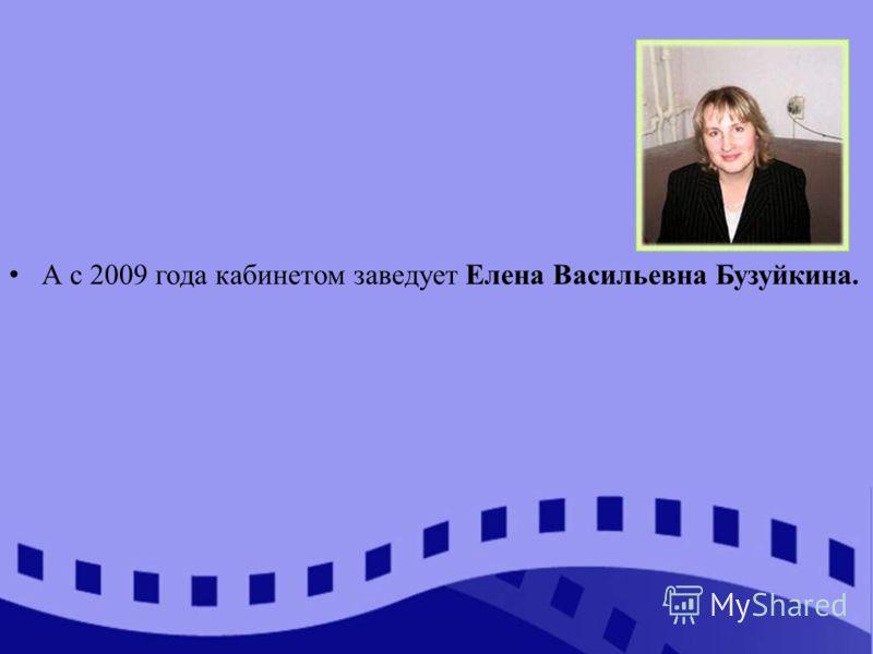А с 2009 года кабинетом заведует Елена Васильевна Бузуйкина.