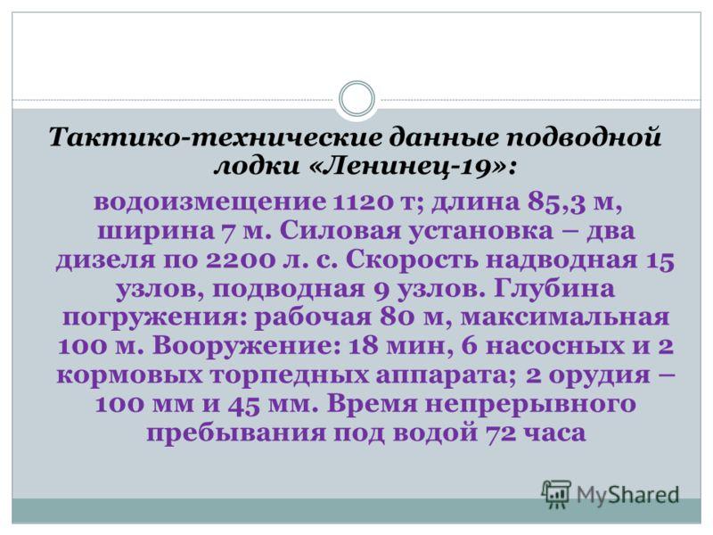 Тактико-технические данные подводной лодки «Ленинец-19»: водоизмещение 1120 т; длина 85,3 м, ширина 7 м. Силовая установка – два дизеля по 2200 л. с. Скорость надводная 15 узлов, подводная 9 узлов. Глубина погружения: рабочая 80 м, максимальная 100 м