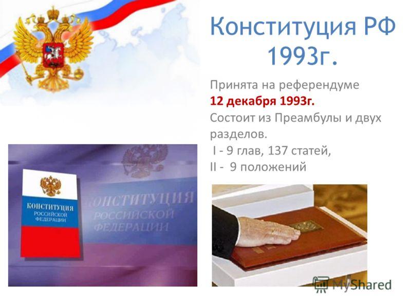 Конституция РФ 1993г. Принята на референдуме 12 декабря 1993г. Состоит из Преамбулы и двух разделов. I - 9 глав, 137 статей, II - 9 положений