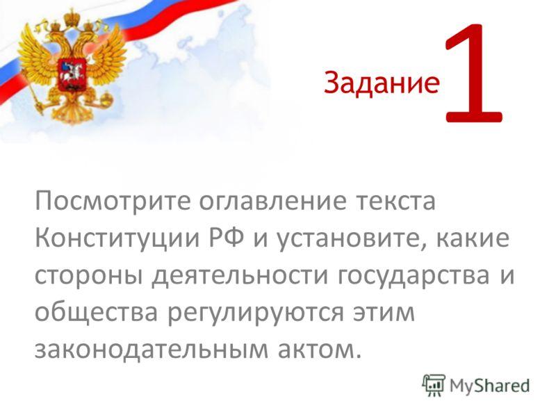 Посмотрите оглавление текста Конституции РФ и установите, какие стороны деятельности государства и общества регулируются этим законодательным актом. Задание 1