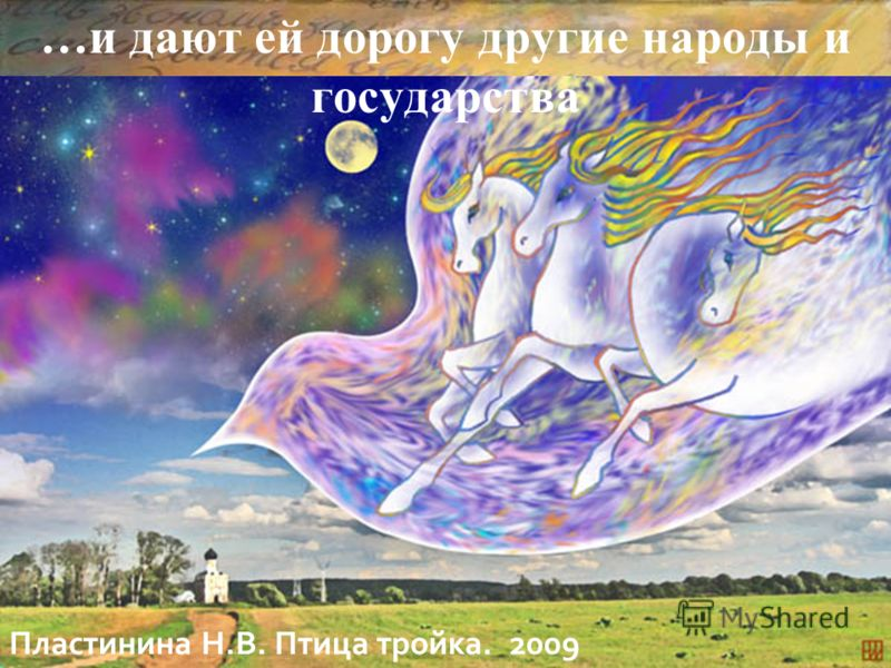 И какой же русский не любит быстрой езды?... …и дают ей дорогу другие народы и государства Пластинина Н.В. Птица тройка. 2009