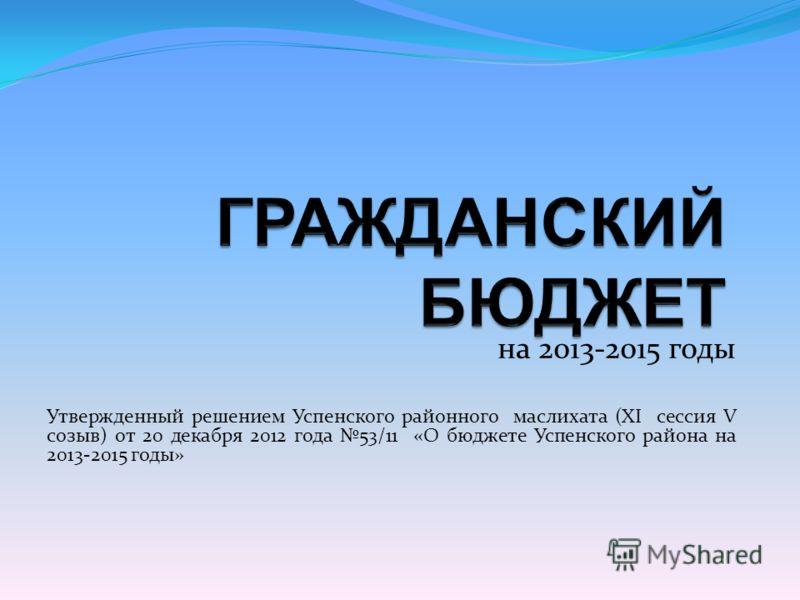 на 2013-2015 годы Утвержденный решением Успенского районного маслихата (XI сессия V созыв) от 20 декабря 2012 года 53/11 «О бюджете Успенского района на 2013-2015 годы»