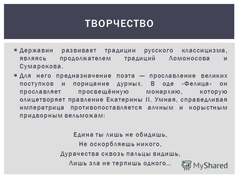 Державин развивает традиции русского классицизма, являясь продолжателем традиций Ломоносова и Сумарокова. Для него предназначение поэта прославление великих поступков и порицание дурных. В оде «Фелица» он прославляет просвещённую монархию, которую ол