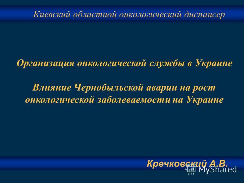 1 Киевский областной онкологический диспансер Организация онкологической службы в Украине Влияние Чернобыльской аварии на рост онкологической заболеваемости на Украине Кречковский А.В.