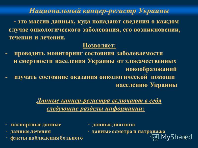 5 Национальный канцер-регистр Украины - это массив данных, куда попадают сведения о каждом случае онкологического заболевания, его возникновении, течении и лечении. Позволяет: - проводить мониторинг состояния заболеваемости и смертности населения Укр