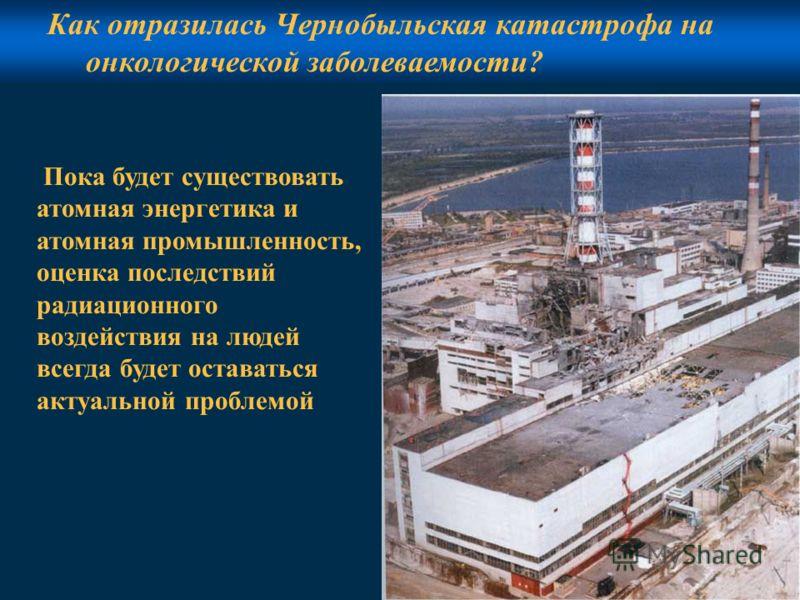 9 Как отразилась Чернобыльская катастрофа на онкологической заболеваемости? Пока будет существовать атомная энергетика и атомная промышленность, оценка последствий радиационного воздействия на людей всегда будет оставаться актуальной проблемой