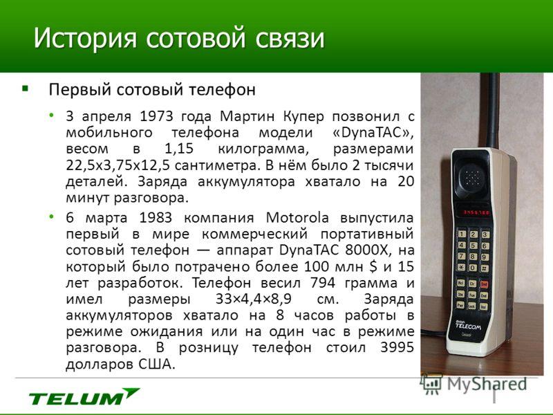 История сотовой связи Первый сотовый телефон 3 апреля 1973 года Мартин Купер позвонил с мобильного телефона модели «DynaTAC», весом в 1,15 килограмма, размерами 22,5х3,75х12,5 сантиметра. В нём было 2 тысячи деталей. Заряда аккумулятора хватало на 20