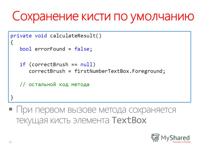 Windows Phone Сохранение кисти по умолчанию 11 private void calculateResult() { bool errorFound = false; if (correctBrush == null) correctBrush = firstNumberTextBox.Foreground; // остальной код метода }