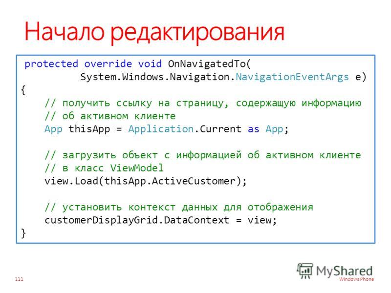 Windows Phone Начало редактирования 111 protected override void OnNavigatedTo( System.Windows.Navigation.NavigationEventArgs e) { // получить ссылку на страницу, содержащую информацию // об активном клиенте App thisApp = Application.Current as App; /