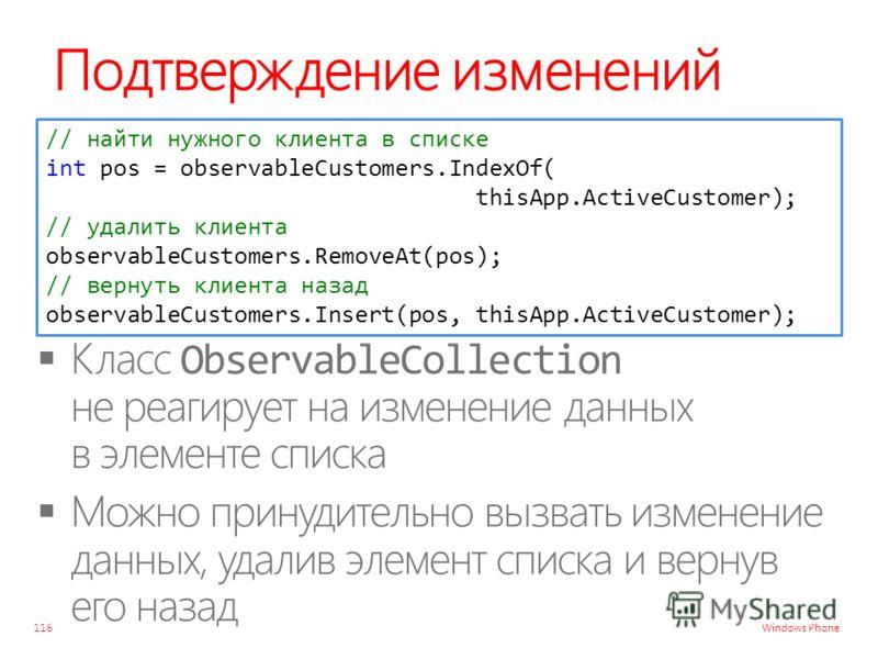 Windows Phone Подтверждение изменений 116 // найти нужного клиента в списке int pos = observableCustomers.IndexOf( thisApp.ActiveCustomer); // удалить клиента observableCustomers.RemoveAt(pos); // вернуть клиента назад observableCustomers.Insert(pos,