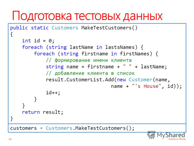 Windows Phone Подготовка тестовых данных 68 public static Customers MakeTestCustomers() { int id = 0; foreach (string lastName in lastsNames) { foreach (string firstname in firstNames) { // формирование имени клиента string name = firstname +