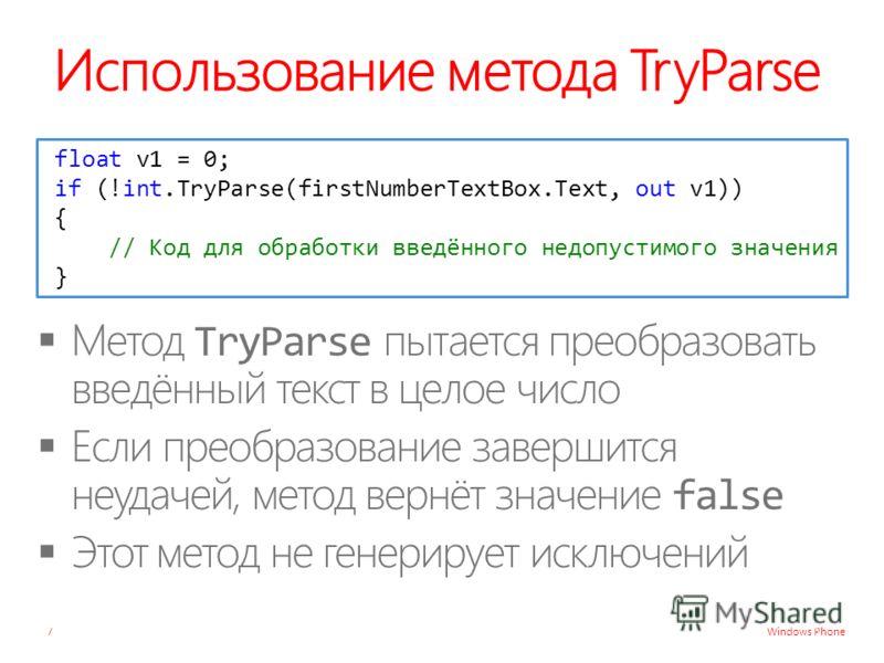 Windows Phone Использование метода TryParse 7 float v1 = 0; if (!int.TryParse(firstNumberTextBox.Text, out v1)) { // Код для обработки введённого недопустимого значения }