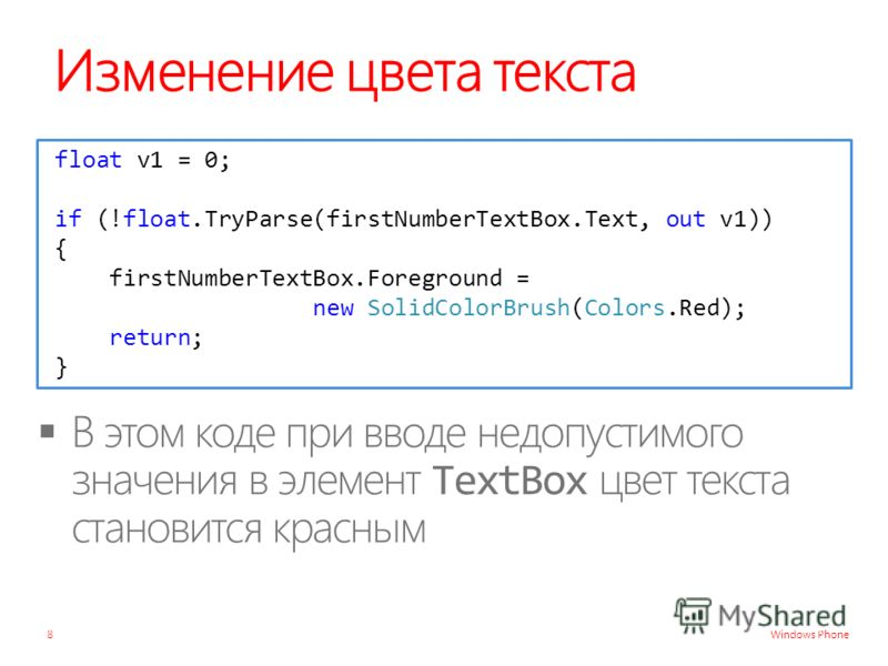 Windows Phone Изменение цвета текста 8 float v1 = 0; if (!float.TryParse(firstNumberTextBox.Text, out v1)) { firstNumberTextBox.Foreground = new SolidColorBrush(Colors.Red); return; }