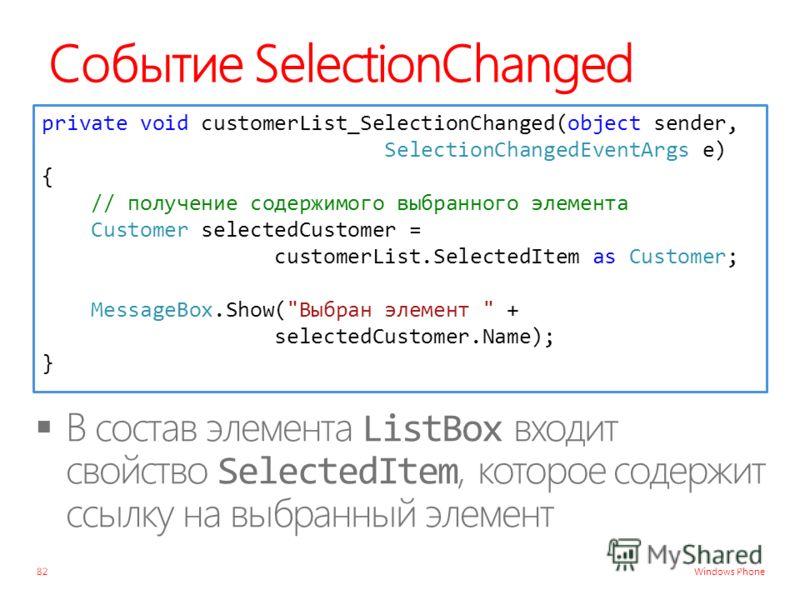Windows Phone Событие SelectionChanged 82 private void customerList_SelectionChanged(object sender, SelectionChangedEventArgs e) { // получение содержимого выбранного элемента Customer selectedCustomer = customerList.SelectedItem as Customer; Message