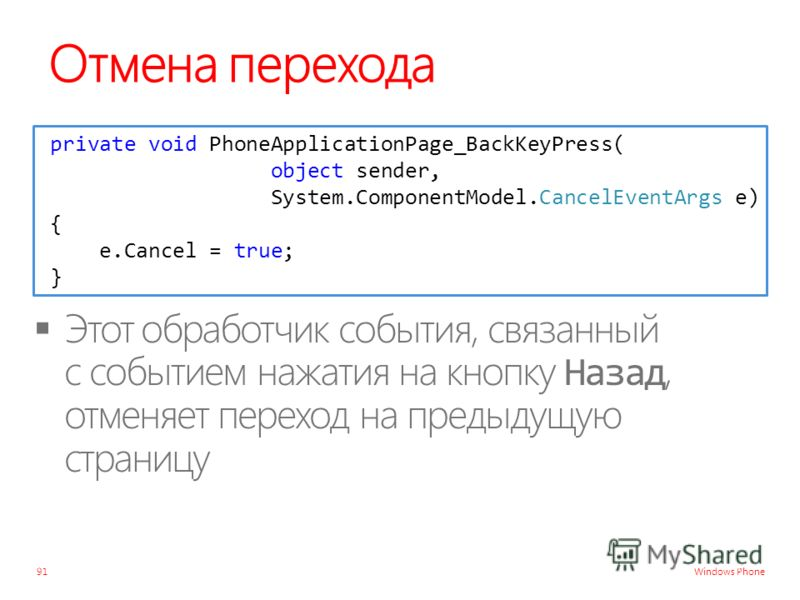 Windows Phone Отмена перехода 91 private void PhoneApplicationPage_BackKeyPress( object sender, System.ComponentModel.CancelEventArgs e) { e.Cancel = true; }