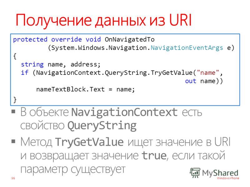 Windows Phone Получение данных из URI 96 protected override void OnNavigatedTo (System.Windows.Navigation.NavigationEventArgs e) { string name, address; if (NavigationContext.QueryString.TryGetValue(name, out name)) nameTextBlock.Text = name; }