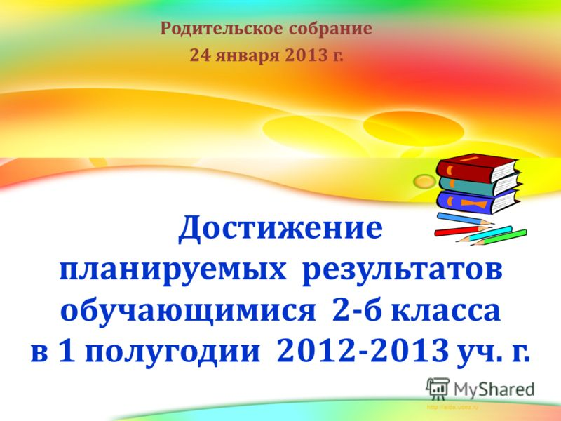 Достижение планируемых результатов обучающимися 2-б класса в 1 полугодии 2012-2013 уч. г. Родительское собрание 24 января 2013 г.