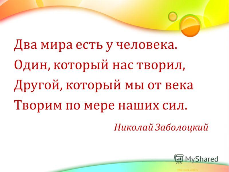 Два мира есть у человека. Один, который нас творил, Другой, который мы от века Творим по мере наших сил. Николай Заболоцкий