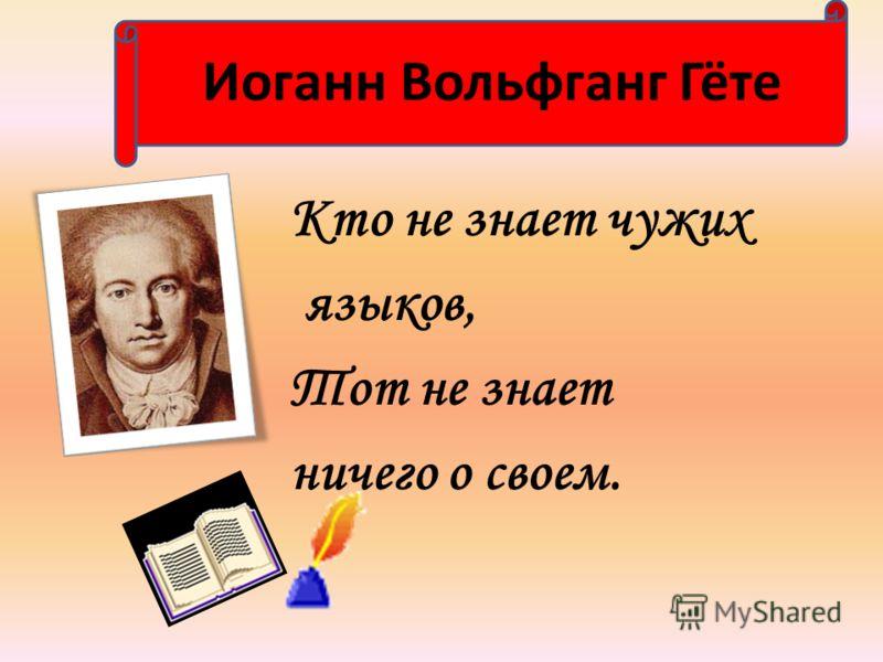 Кто не знает чужих языков, Тот не знает ничего о своем. Иоганн Вольфганг Гёте