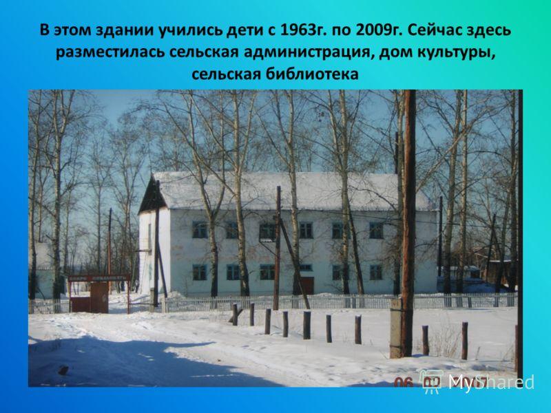 В этом здании учились дети с 1963г. по 2009г. Сейчас здесь разместилась сельская администрация, дом культуры, сельская библиотека