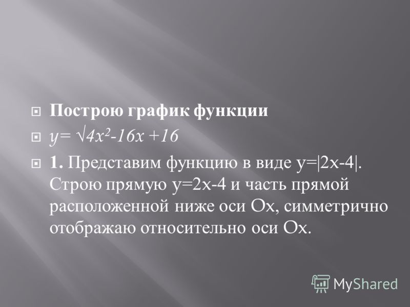 Построю график функции y= 4x 2 -16x +16 1. Представим функцию в виде y=|2x-4|. Строю прямую y=2x-4 и часть прямой расположенной ниже оси Ox, симметрично отображаю относительно оси Ox.