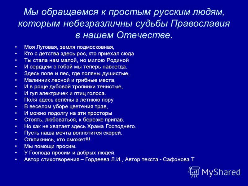 Мы обращаемся к простым русским людям, которым небезразличны судьбы Православия в нашем Отечестве. Моя Луговая, земля подмосковная, Кто с детства здесь рос, кто приехал сюда Ты стала нам малой, но милою Родиной И сердцем с тобой мы теперь навсегда. З
