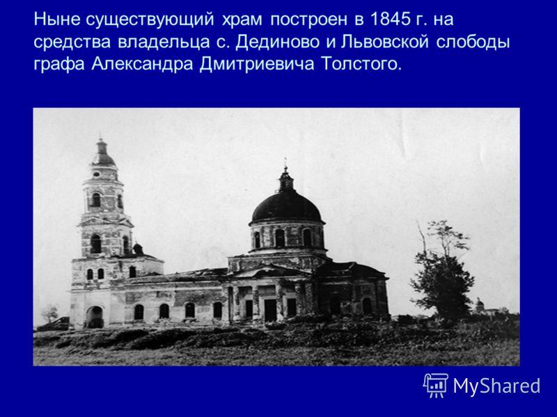 Ныне существующий храм построен в 1845 г. на средства владельца с. Дединово и Львовской слободы графа Александра Дмитриевича Толстого.