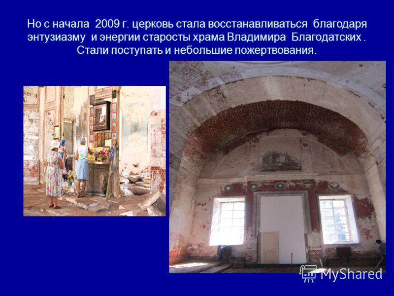 Но с начала 2009 г. церковь стала восстанавливаться благодаря энтузиазму и энергии старосты храма Владимира Благодатских. Стали поступать и небольшие пожертвования.
