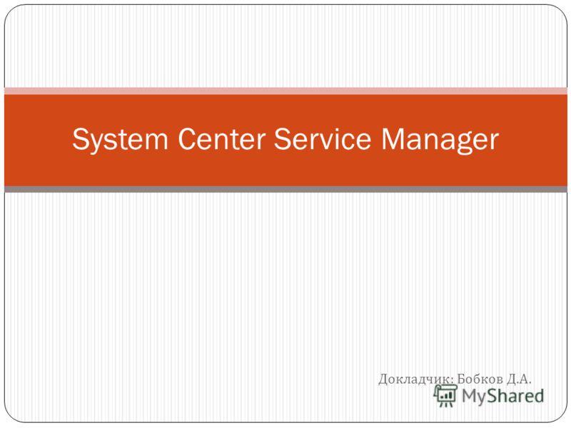Докладчик : Бобков Д. А. System Center Service Manager