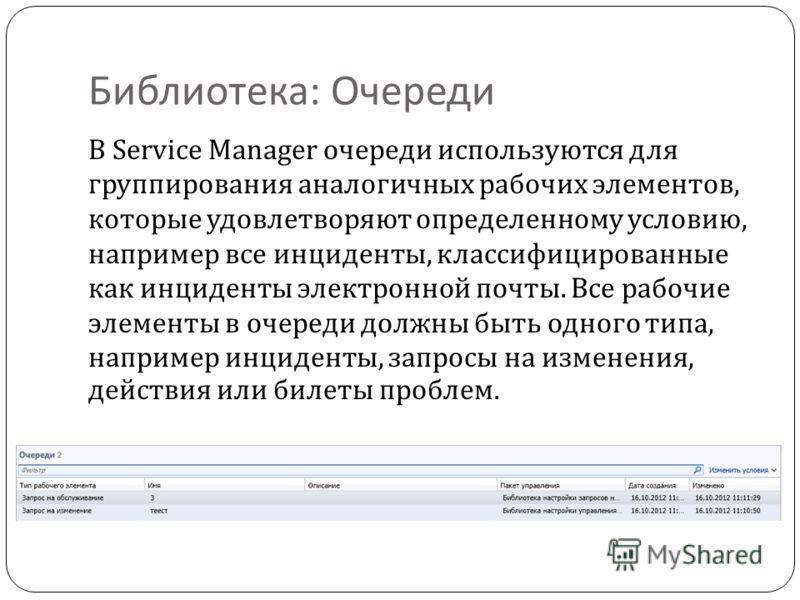 Библиотека : Очереди В Service Manager очереди используются для группирования аналогичных рабочих элементов, которые удовлетворяют определенному условию, например все инциденты, классифицированные как инциденты электронной почты. Все рабочие элементы