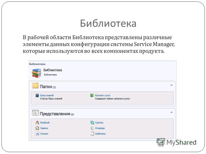 Библиотека В рабочей области Библиотека представлены различные элементы данных конфигурации системы Service Manager, которые используются во всех компонентах продукта.
