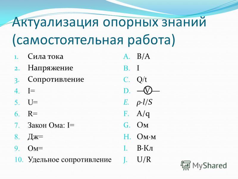 Актуализация опорных знаний (самостоятельная работа) 1. Сила тока 2. Напряжение 3. Сопротивление 4. I= 5. U= 6. R= 7. Закон Ома: I= 8. Дж= 9. Ом= 10. Удельное сопротивление A. В/А B. I C. Q/t D. V E. ρ·l/S F. A/q G. Ом H. Ом·м I. В·Кл J. U/R