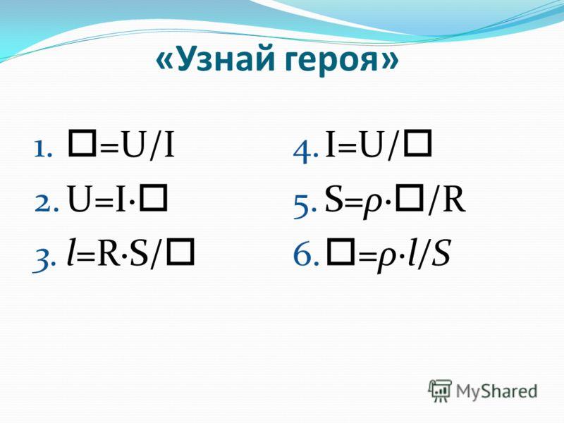 «Узнай героя» 1. =U/I 2. U=I· 3. l=R·S/ 4. I=U/ 5. S=ρ· /R 6. =ρ·l/S