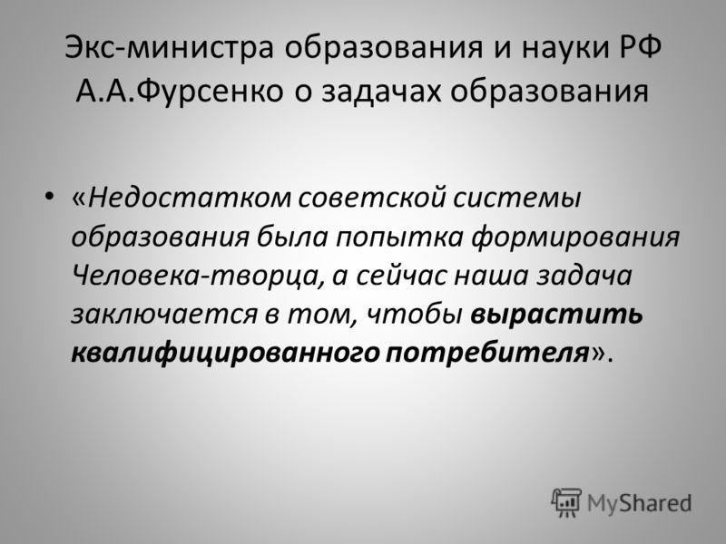Экс-министра образования и науки РФ А.А.Фурсенко о задачах образования «Недостатком советской системы образования была попытка формирования Человека-творца, а сейчас наша задача заключается в том, чтобы вырастить квалифицированного потребителя».
