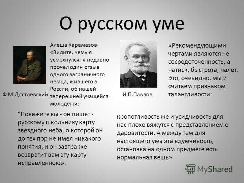 О русском уме «Рекомендующими чертами являются не сосредоточенность, а натиск, быстрота, налет. Это, очевидно, мы и считаем признаком талантливости; кропотливость же и усидчивость для нас плохо вяжутся с представлением о даровитости. А между тем для